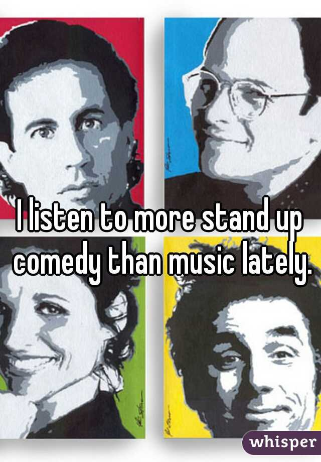 I listen to more stand up comedy than music lately.