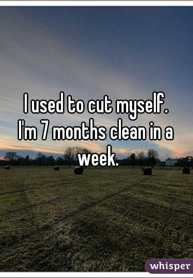 I used to cut myself. I'm 7 months clean in a week.