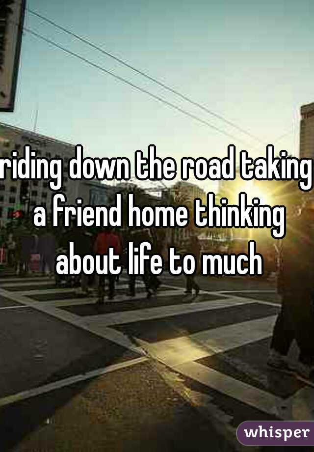 riding down the road taking a friend home thinking about life to much