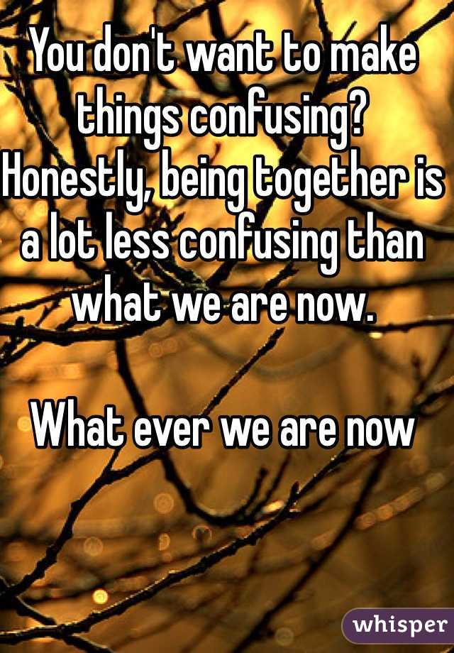 You don't want to make things confusing?  Honestly, being together is a lot less confusing than what we are now.  What ever we are now