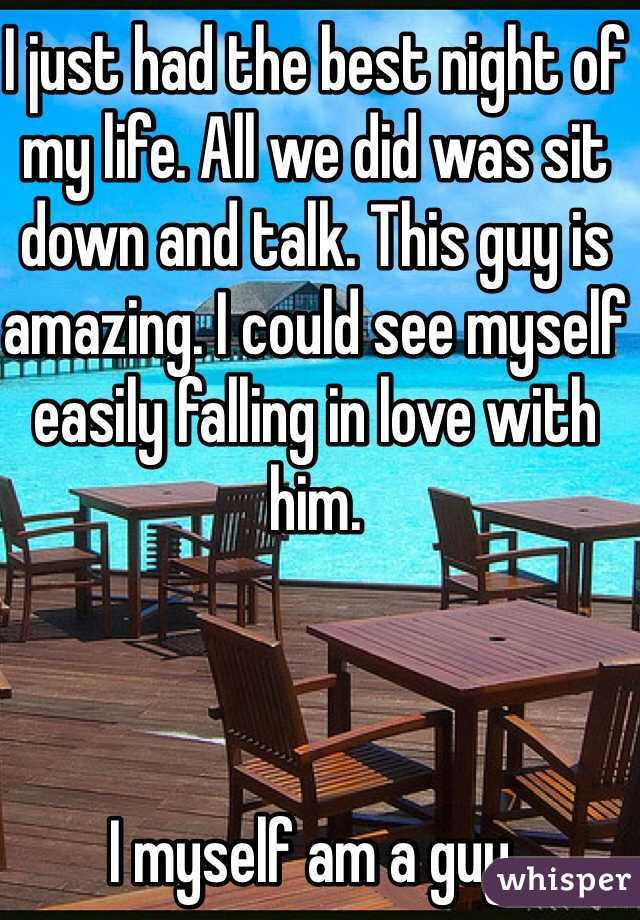 I just had the best night of my life. All we did was sit down and talk. This guy is amazing. I could see myself easily falling in love with him.    I myself am a guy.