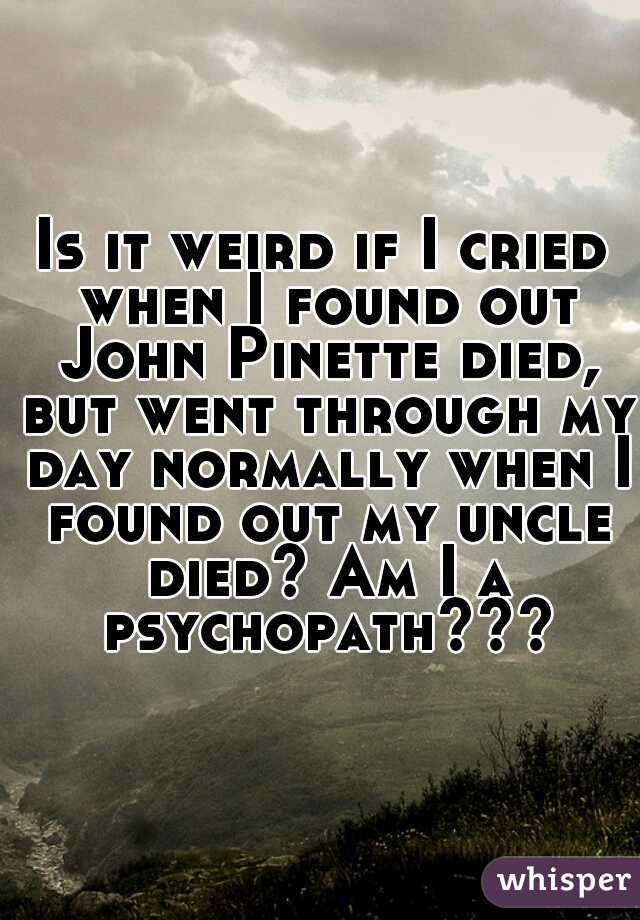 Is it weird if I cried when I found out John Pinette died, but went through my day normally when I found out my uncle died? Am I a psychopath???