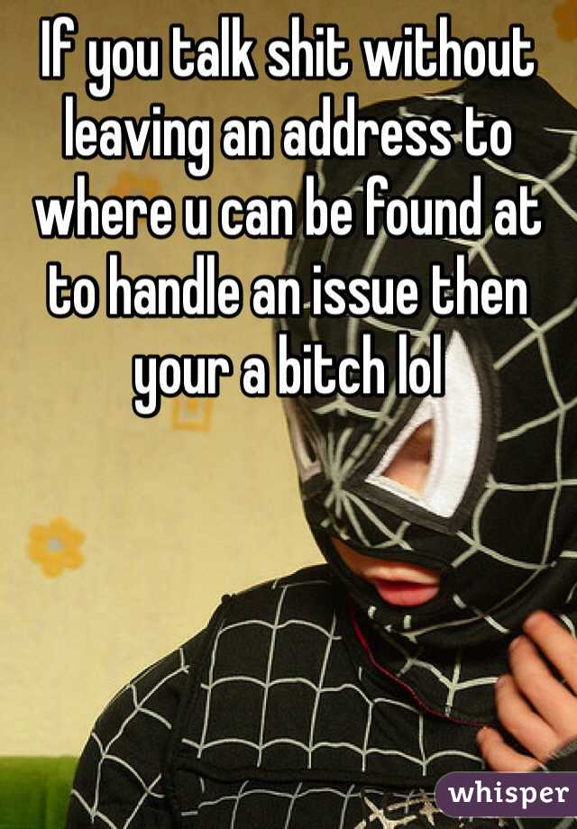 If you talk shit without leaving an address to where u can be found at to handle an issue then your a bitch lol