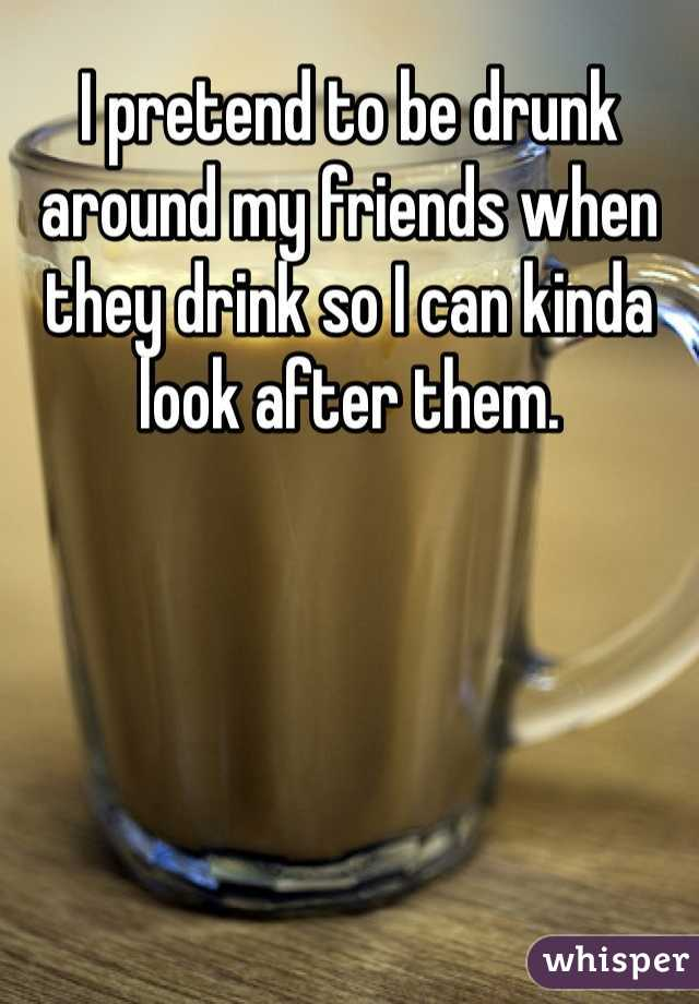 I pretend to be drunk around my friends when they drink so I can kinda look after them.