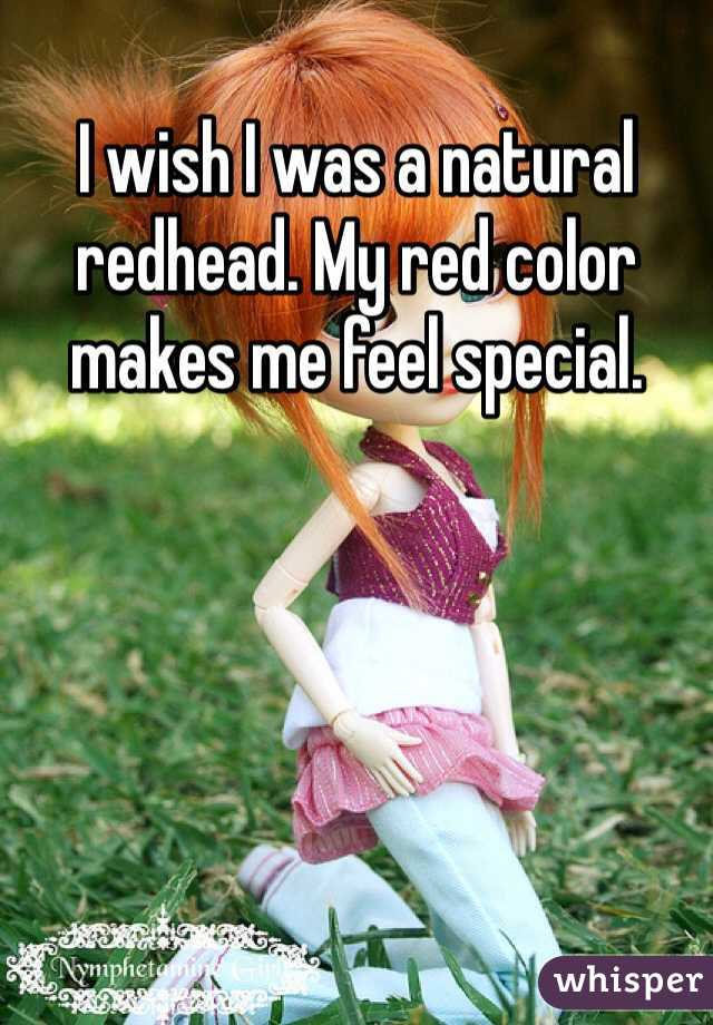 I wish I was a natural redhead. My red color makes me feel special.