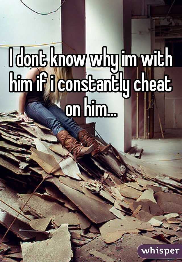 I dont know why im with him if i constantly cheat on him...