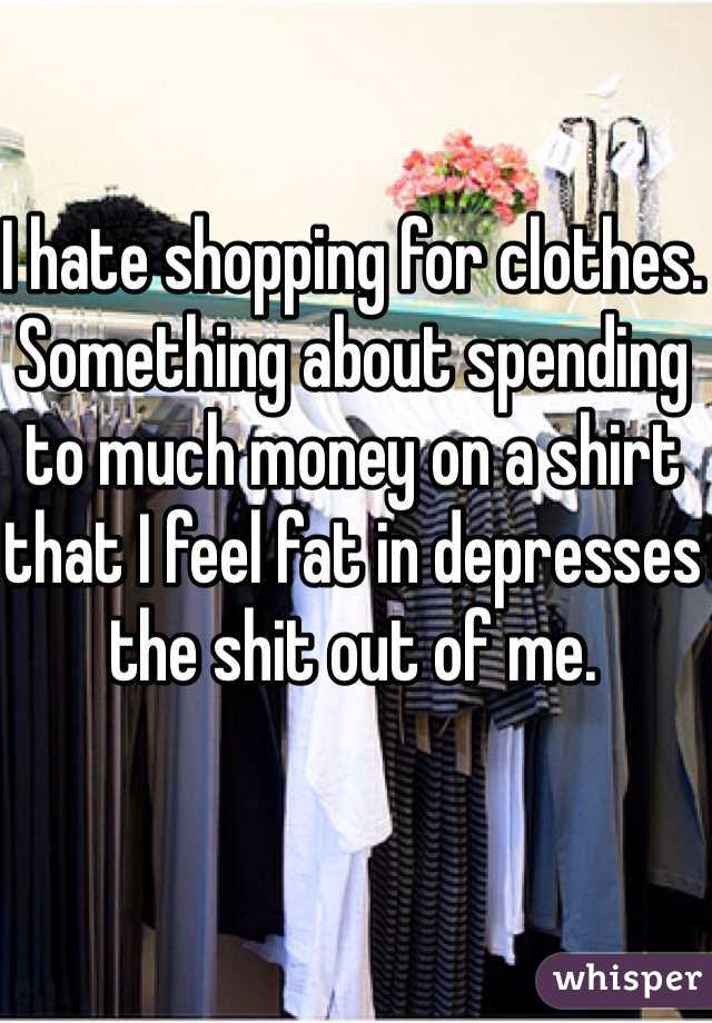 I hate shopping for clothes. Something about spending to much money on a shirt that I feel fat in depresses the shit out of me.
