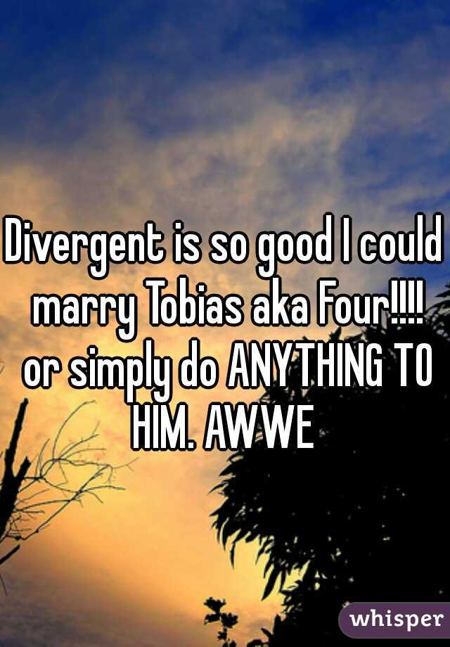 Divergent is so good I could marry Tobias aka Four!!!! or simply do ANYTHING TO HIM. AWWE