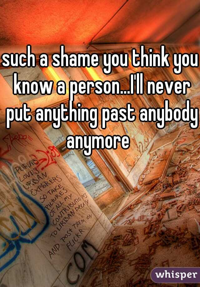 such a shame you think you know a person...I'll never put anything past anybody anymore