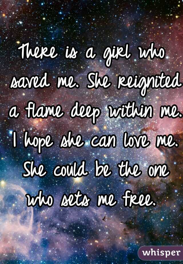 There is a girl who saved me. She reignited a flame deep within me. I hope she can love me. She could be the one who sets me free.
