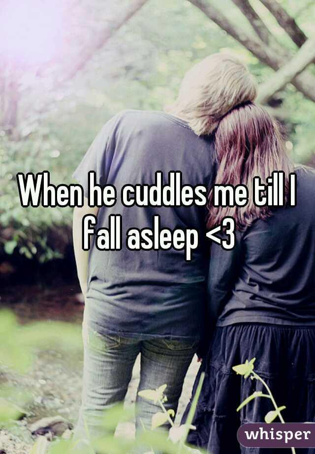 When he cuddles me till I fall asleep <3
