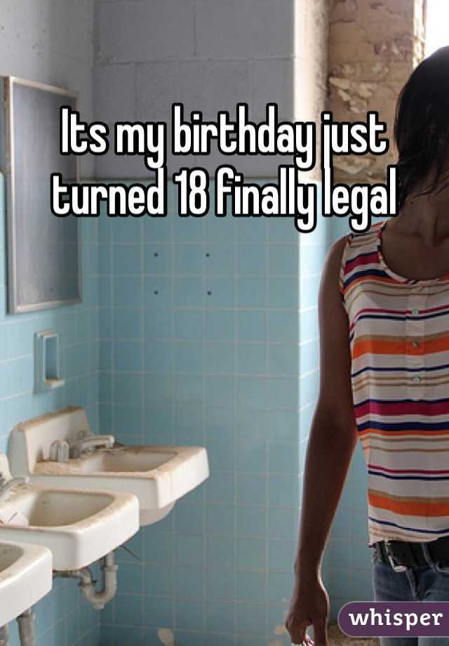 Its my birthday just turned 18 finally legal
