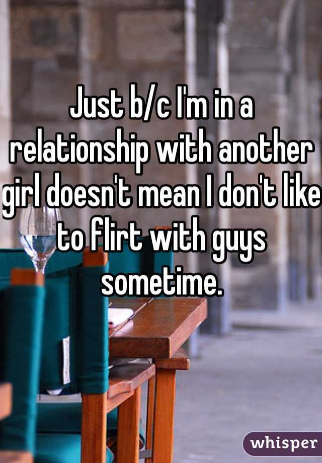 Just b/c I'm in a relationship with another girl doesn't mean I don't like to flirt with guys sometime.