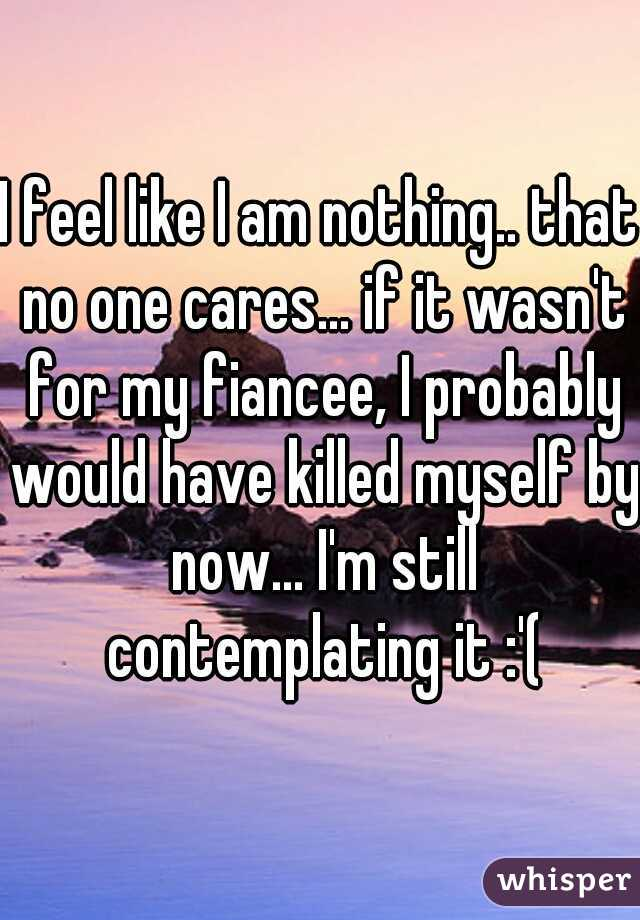 I feel like I am nothing.. that no one cares... if it wasn't for my fiancee, I probably would have killed myself by now... I'm still contemplating it :'(