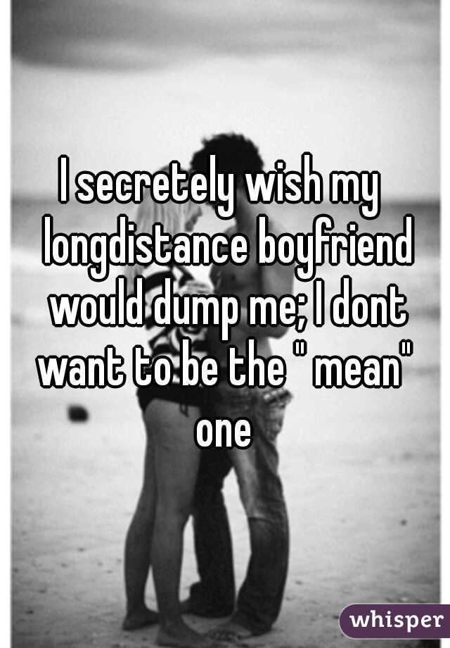 """I secretely wish my  longdistance boyfriend would dump me; I dont want to be the """" mean""""  one"""