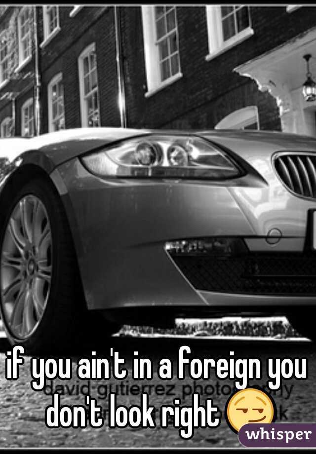 if you ain't in a foreign you don't look right 😏