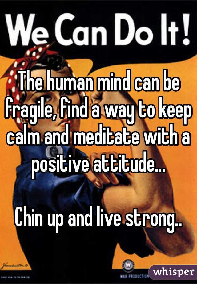The human mind can be fragile, find a way to keep calm and meditate with a positive attitude...    Chin up and live strong..