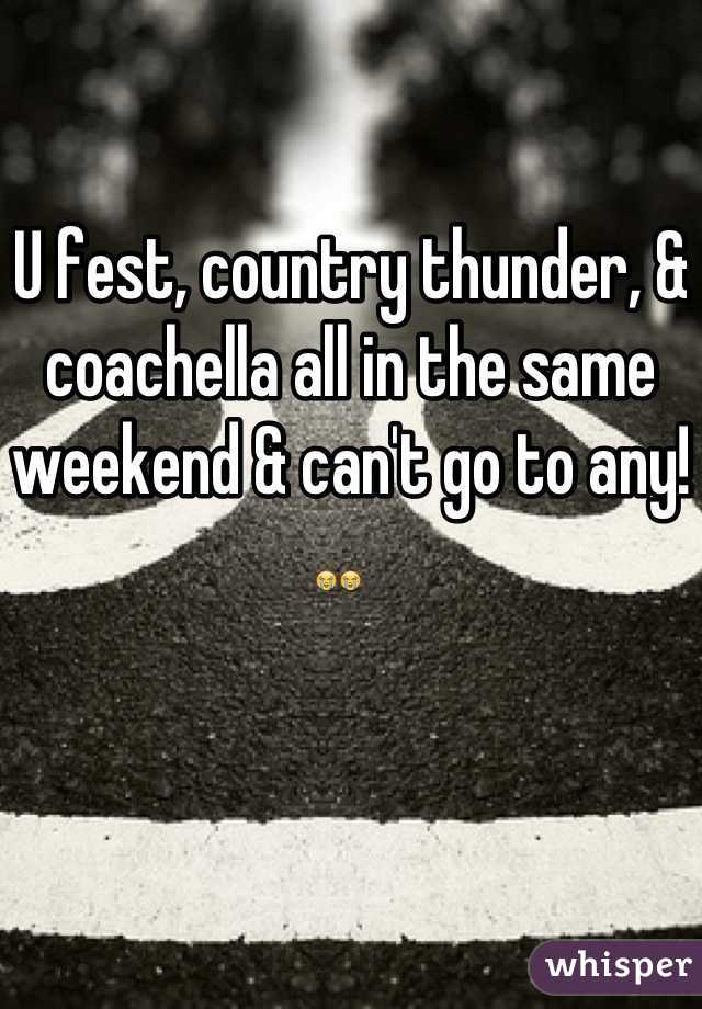 U fest, country thunder, & coachella all in the same weekend & can't go to any! 😭😭