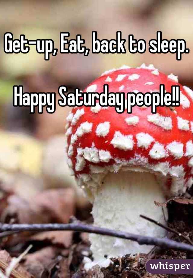 Get-up, Eat, back to sleep.  Happy Saturday people!!