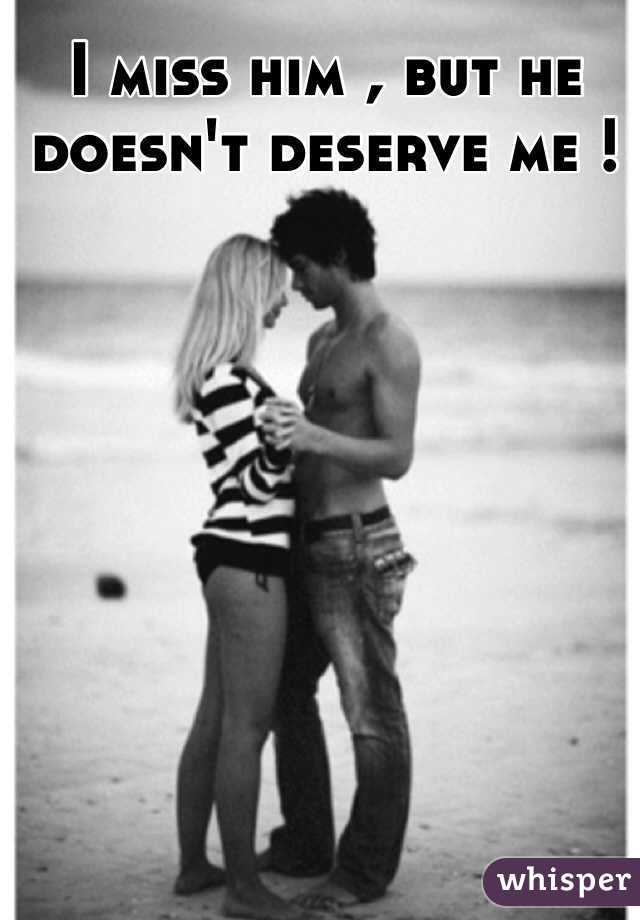 I miss him , but he doesn't deserve me !