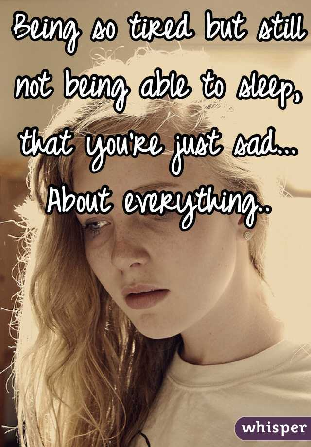 Being so tired but still not being able to sleep, that you're just sad... About everything..