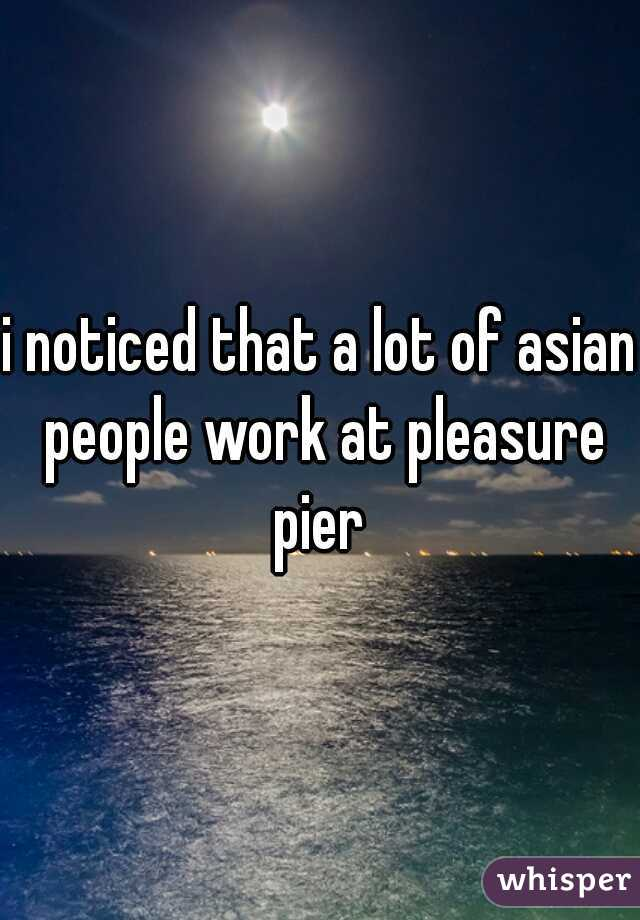 i noticed that a lot of asian people work at pleasure pier