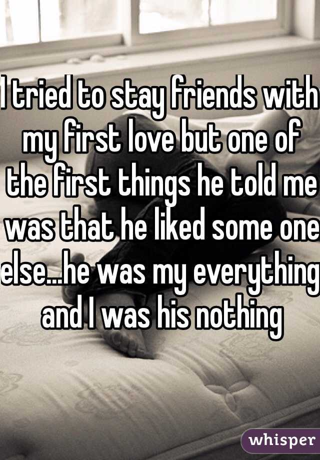 I tried to stay friends with my first love but one of the first things he told me was that he liked some one else...he was my everything and I was his nothing