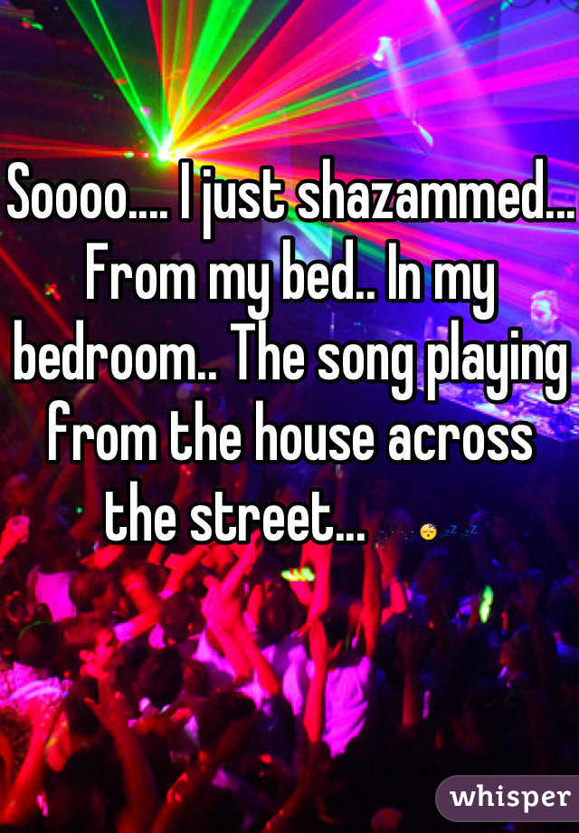Soooo.... I just shazammed... From my bed.. In my bedroom.. The song playing from the house across the street... 🎶🎶😴💤💤