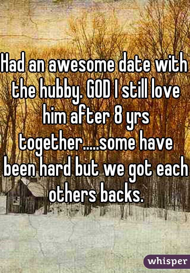 Had an awesome date with the hubby. GOD I still love him after 8 yrs together.....some have been hard but we got each others backs.