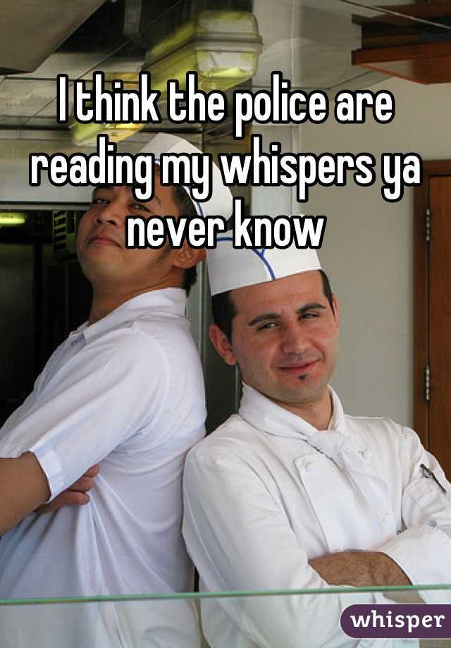 I think the police are reading my whispers ya never know