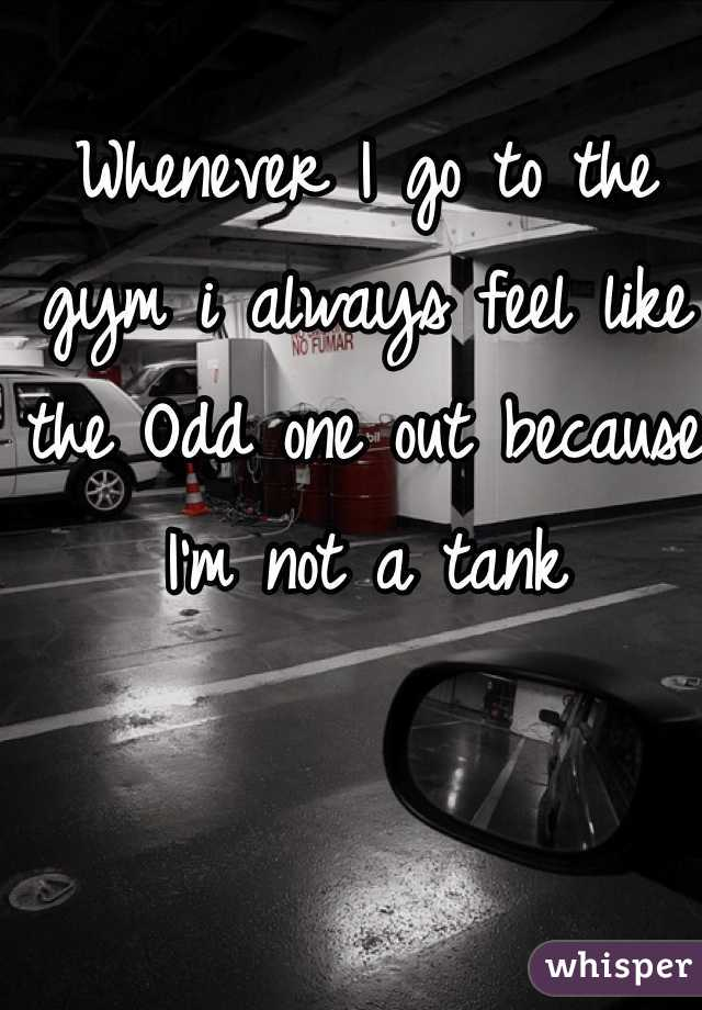 Whenever I go to the gym i always feel like the Odd one out because I'm not a tank