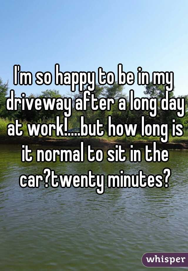 I'm so happy to be in my driveway after a long day at work!....but how long is it normal to sit in the car?twenty minutes?