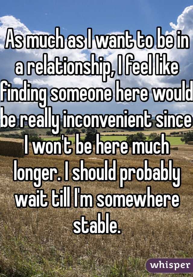 As much as I want to be in a relationship, I feel like finding someone here would be really inconvenient since I won't be here much longer. I should probably wait till I'm somewhere stable.