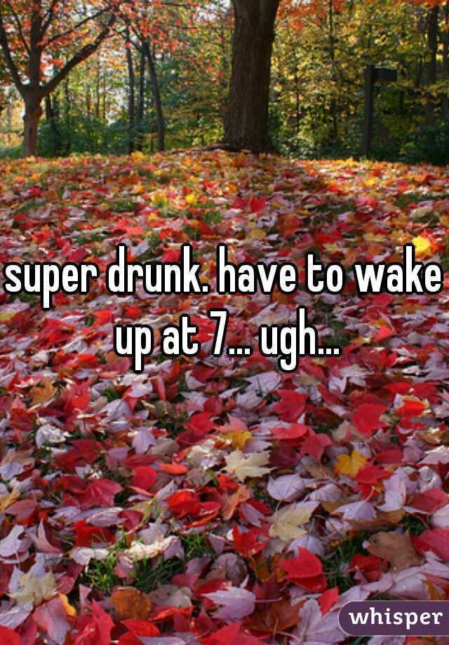 super drunk. have to wake up at 7... ugh...