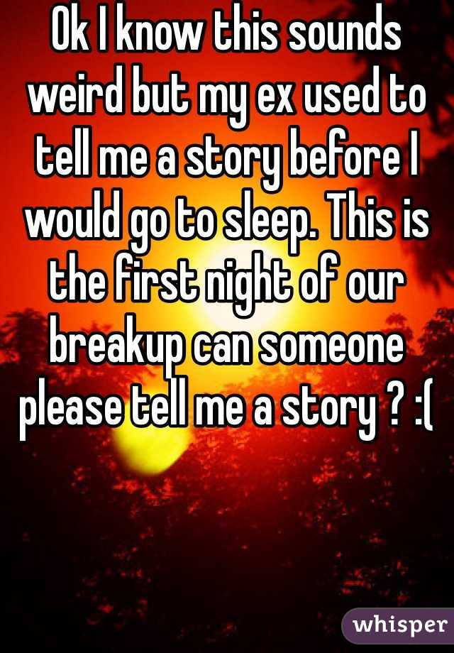 Ok I know this sounds weird but my ex used to tell me a story before I would go to sleep. This is the first night of our breakup can someone please tell me a story ? :(
