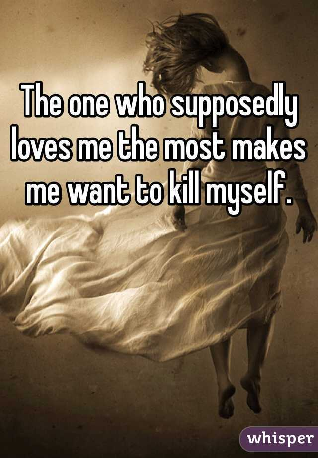 The one who supposedly loves me the most makes me want to kill myself.
