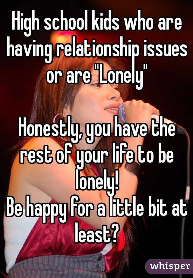 "High school kids who are having relationship issues or are ""Lonely""  Honestly, you have the rest of your life to be lonely!  Be happy for a little bit at least?"
