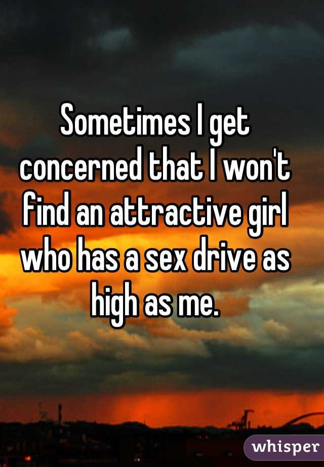 Sometimes I get concerned that I won't find an attractive girl who has a sex drive as high as me.