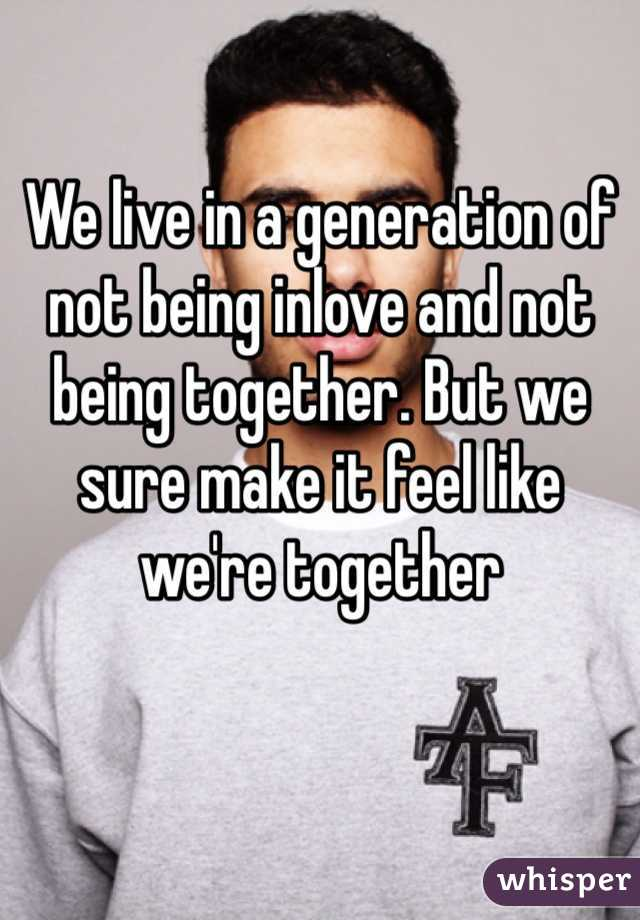 We live in a generation of not being inlove and not being together. But we sure make it feel like we're together