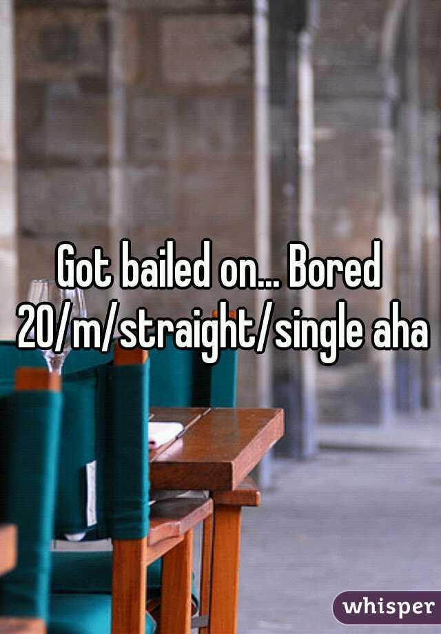 Got bailed on... Bored 20/m/straight/single aha