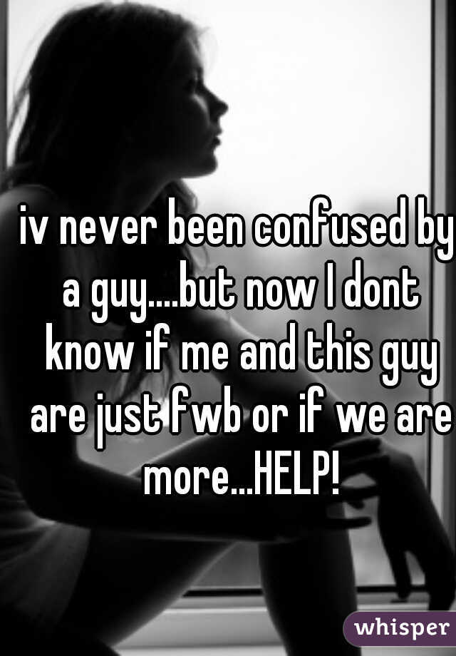 iv never been confused by a guy....but now I dont know if me and this guy are just fwb or if we are more...HELP!