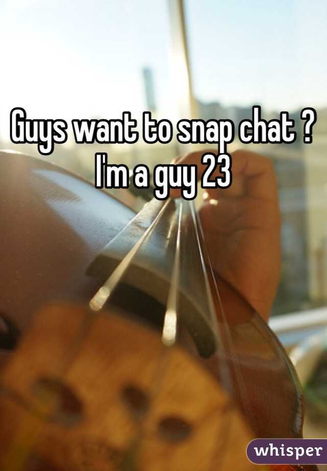 Guys want to snap chat ? I'm a guy 23