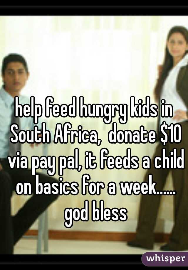 help feed hungry kids in South Africa,  donate $10 via pay pal, it feeds a child on basics for a week...... god bless