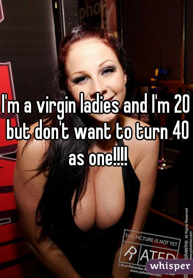 I'm a virgin ladies and I'm 20 but don't want to turn 40 as one!!!!