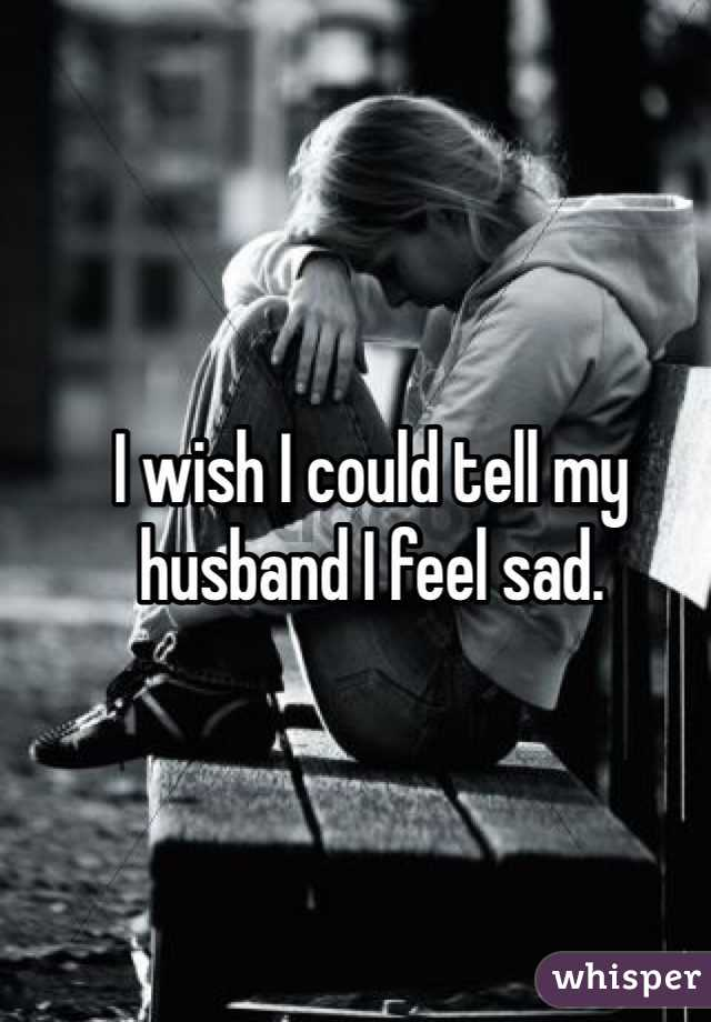 I wish I could tell my husband I feel sad.