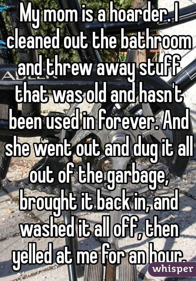 My mom is a hoarder. I cleaned out the bathroom and threw away stuff that was old and hasn't been used in forever. And she went out and dug it all out of the garbage, brought it back in, and washed it all off, then yelled at me for an hour.