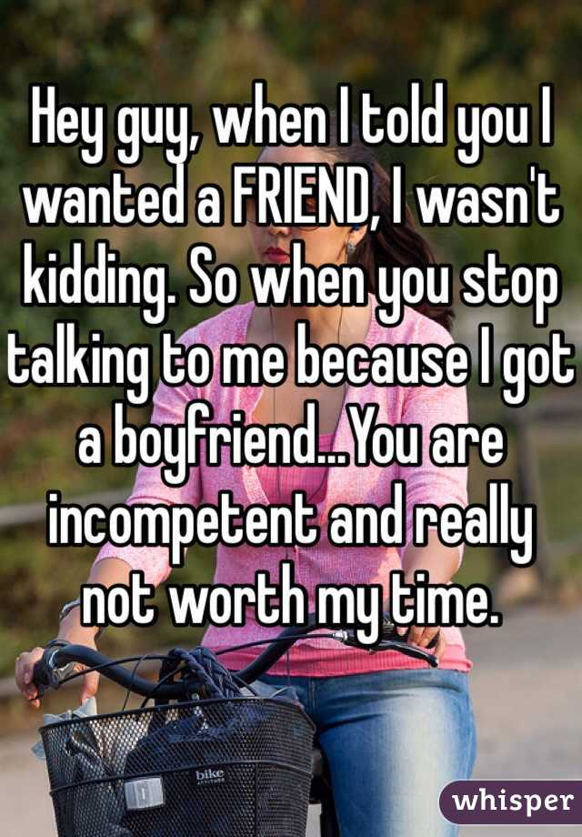 Hey guy, when I told you I wanted a FRIEND, I wasn't kidding. So when you stop talking to me because I got a boyfriend...You are incompetent and really not worth my time.