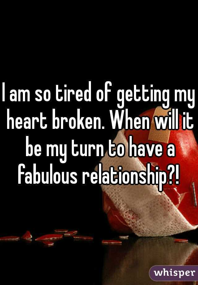 I am so tired of getting my heart broken. When will it be my turn to have a fabulous relationship?!