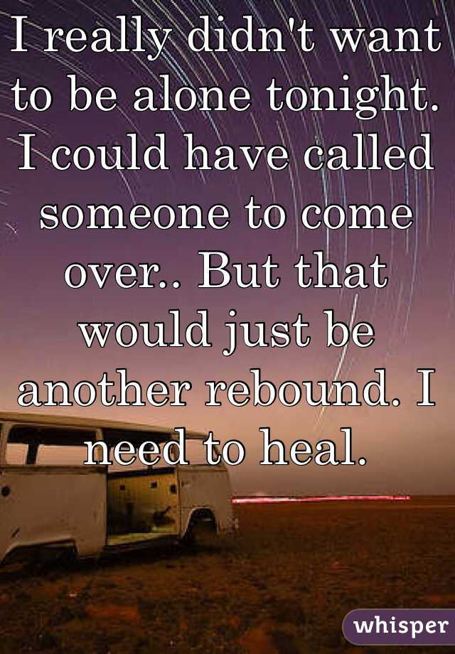 I really didn't want to be alone tonight. I could have called someone to come over.. But that would just be another rebound. I need to heal.