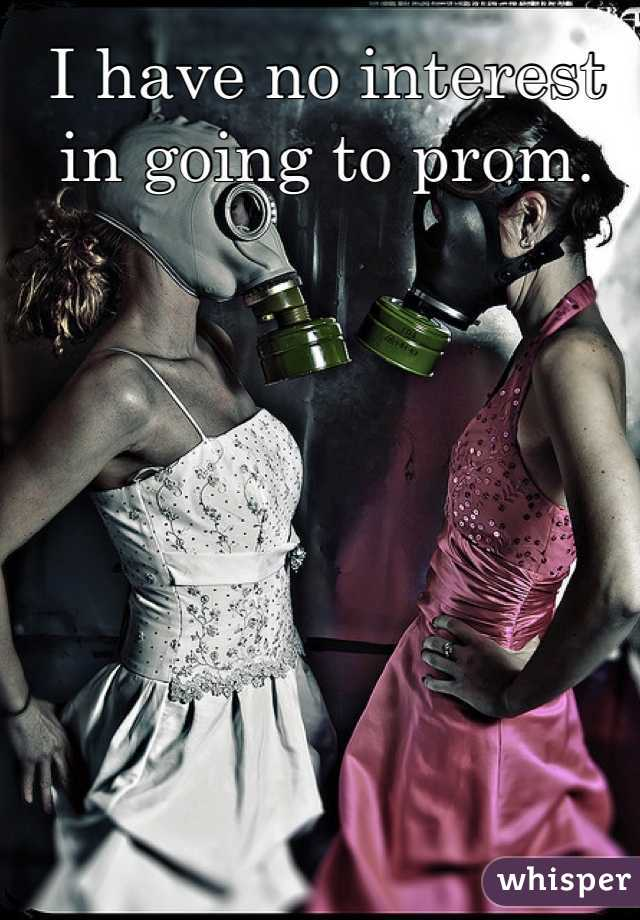 I have no interest in going to prom.